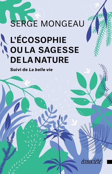 Couverture du livre L'écosophie ou la sagesse de la nature suivi de La belle vie  par Serge Mongeau, aux Éditions Écosociété, 2017